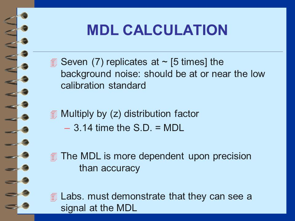 MDL CALCULATION Seven (7) replicates at ~ [5 times] the background noise: should be at or near the low calibration standard.